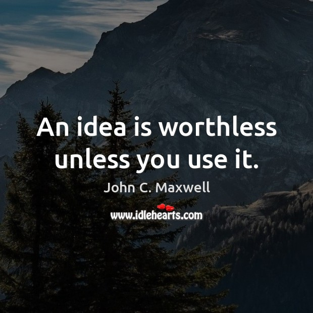 An idea is worthless unless you use it. Image