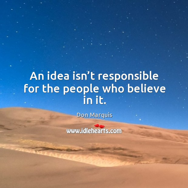 An idea isn't responsible for the people who believe in it. Don Marquis Picture Quote