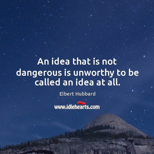 An idea that is not dangerous is unworthy to be called an idea at all. Image