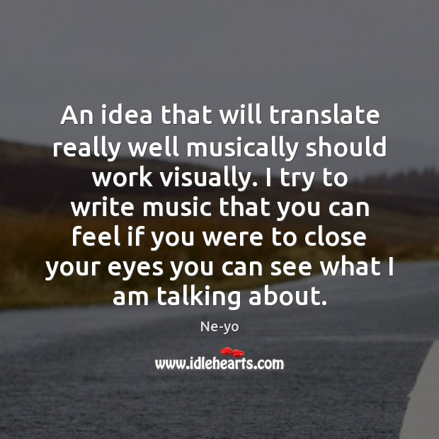 An idea that will translate really well musically should work visually. I Ne-yo Picture Quote