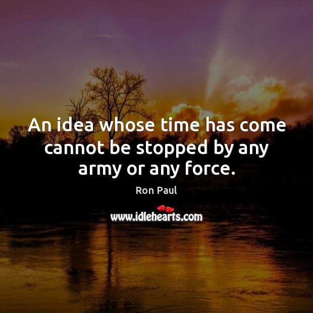 Image, An idea whose time has come cannot be stopped by any army or any force.