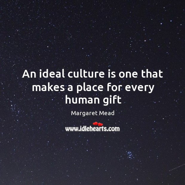 An ideal culture is one that makes a place for every human gift Image