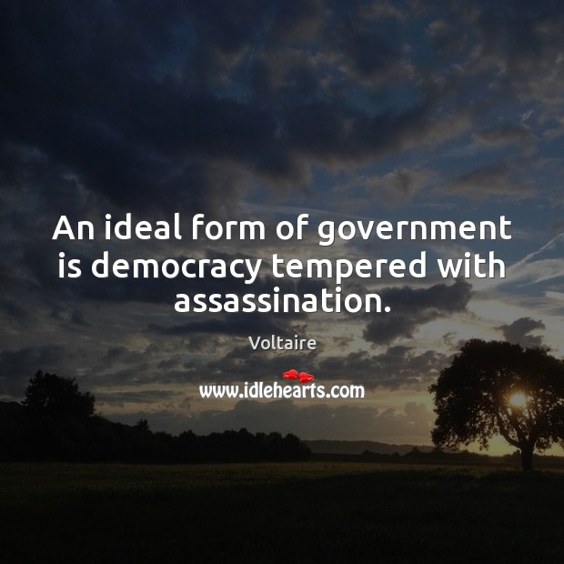 An ideal form of government is democracy tempered with assassination. Image