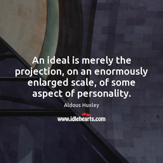 Image, An ideal is merely the projection, on an enormously enlarged scale, of