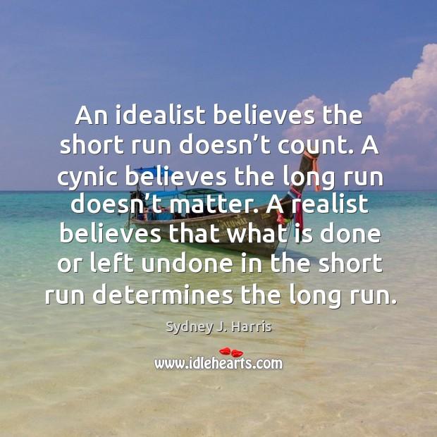 An idealist believes the short run doesn't count. A cynic believes the long run doesn't matter. Image