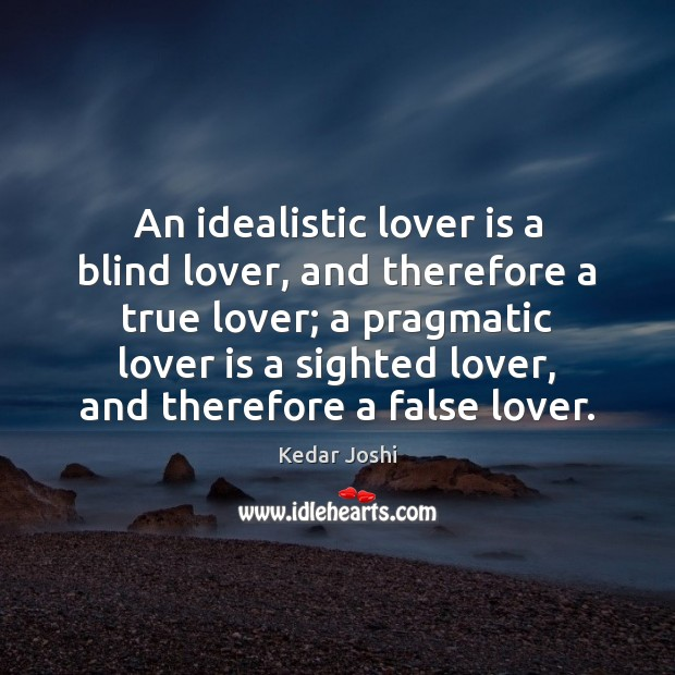 An idealistic lover is a blind lover, and therefore a true lover; Kedar Joshi Picture Quote