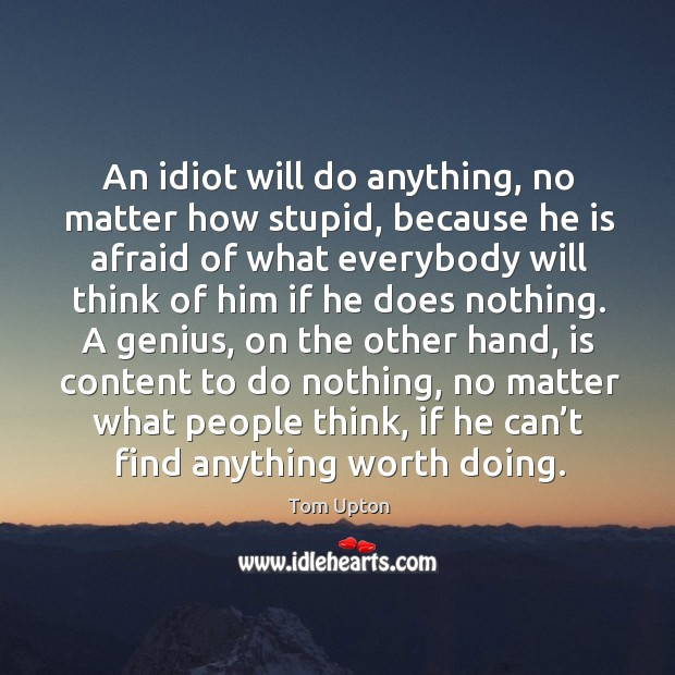 An idiot will do anything, no matter how stupid, because he is Tom Upton Picture Quote