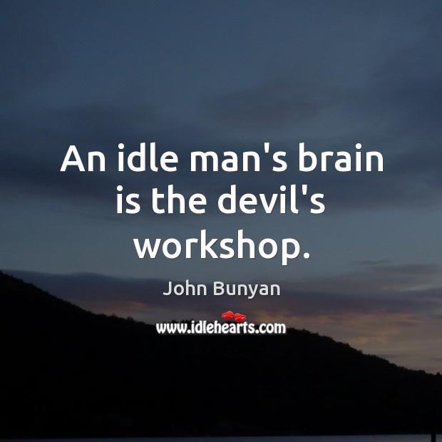 An idle man's brain is the devil's workshop. Image