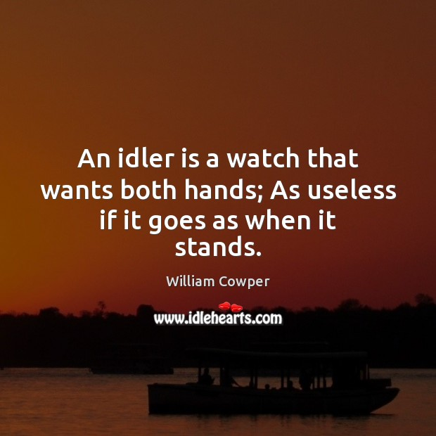 An idler is a watch that wants both hands; As useless if it goes as when it stands. William Cowper Picture Quote