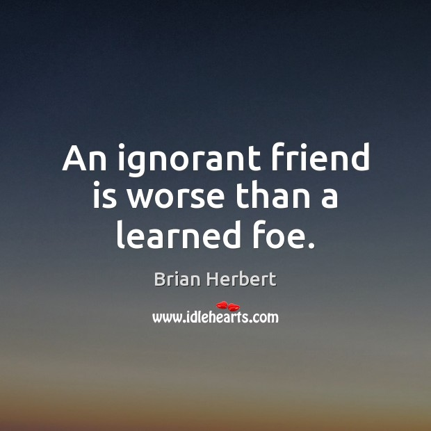 An ignorant friend is worse than a learned foe. Brian Herbert Picture Quote