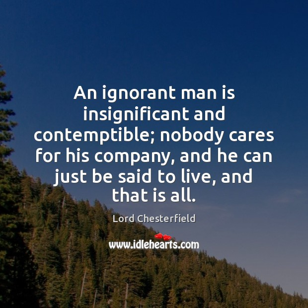 An ignorant man is insignificant and contemptible; nobody cares for his company, Lord Chesterfield Picture Quote