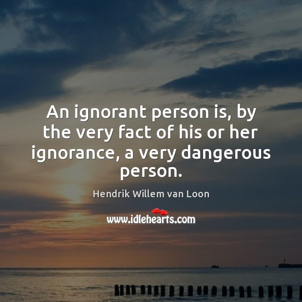 Image, An ignorant person is, by the very fact of his or her ignorance, a very dangerous person.