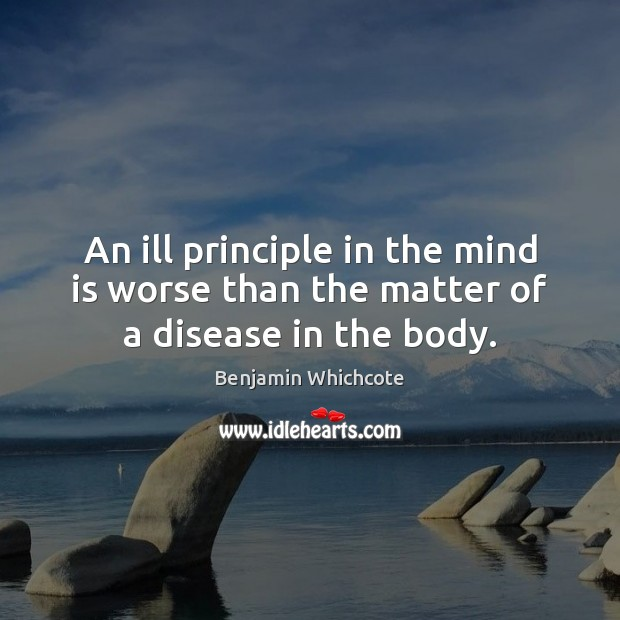 An ill principle in the mind is worse than the matter of a disease in the body. Benjamin Whichcote Picture Quote