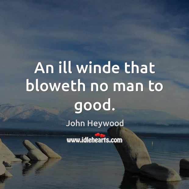 An ill winde that bloweth no man to good. John Heywood Picture Quote