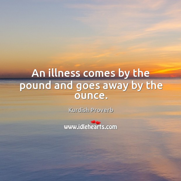An illness comes by the pound and goes away by the ounce. Kurdish Proverbs Image