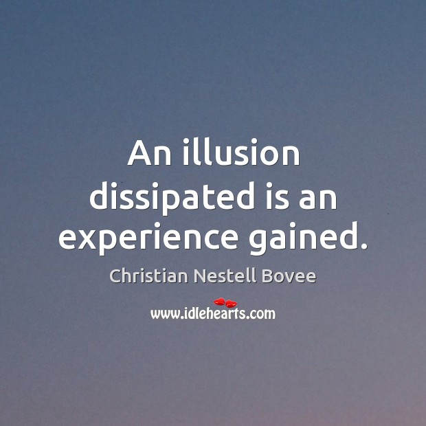 An illusion dissipated is an experience gained. Image