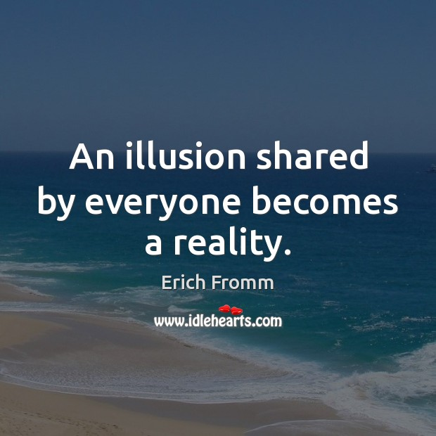 An illusion shared by everyone becomes a reality. Erich Fromm Picture Quote