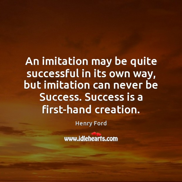 An imitation may be quite successful in its own way, but imitation Success Quotes Image