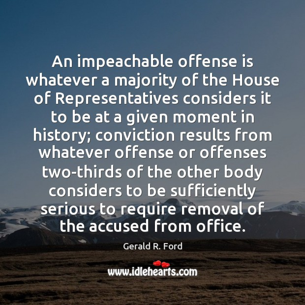 An impeachable offense is whatever a majority of the House of Representatives Gerald R. Ford Picture Quote