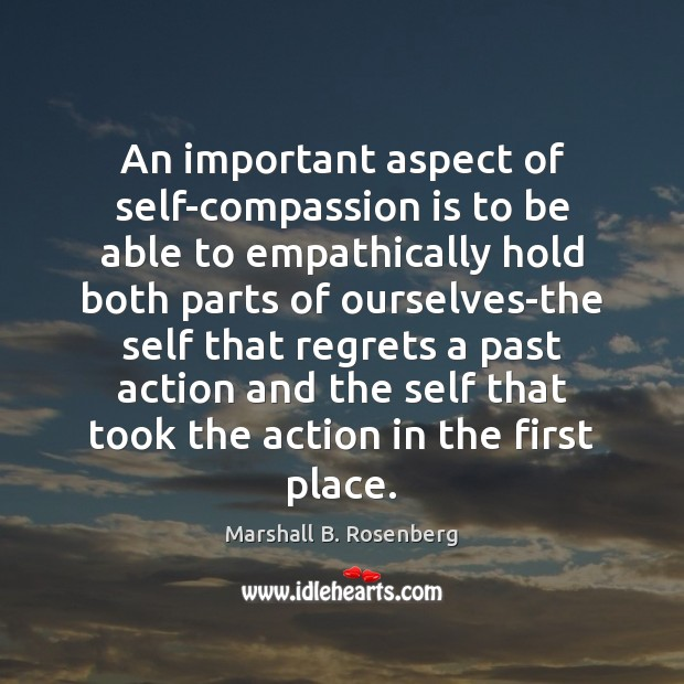 An important aspect of self-compassion is to be able to empathically hold Marshall B. Rosenberg Picture Quote