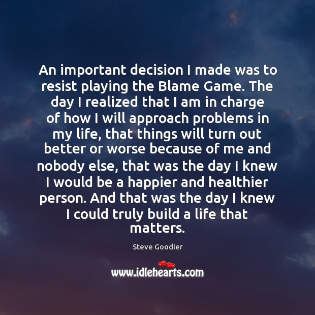 An important decision I made was to resist playing the Blame Game. Steve Goodier Picture Quote
