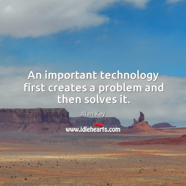 Image, An important technology first creates a problem and then solves it.