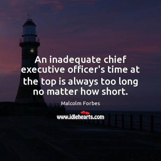 An inadequate chief executive officer's time at the top is always too Malcolm Forbes Picture Quote
