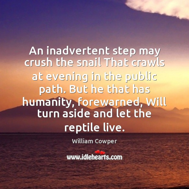 An inadvertent step may crush the snail That crawls at evening in William Cowper Picture Quote