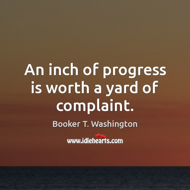 Image, An inch of progress is worth a yard of complaint.