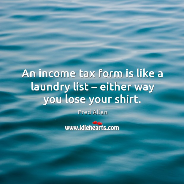 An income tax form is like a laundry list – either way you lose your shirt. Fred Allen Picture Quote
