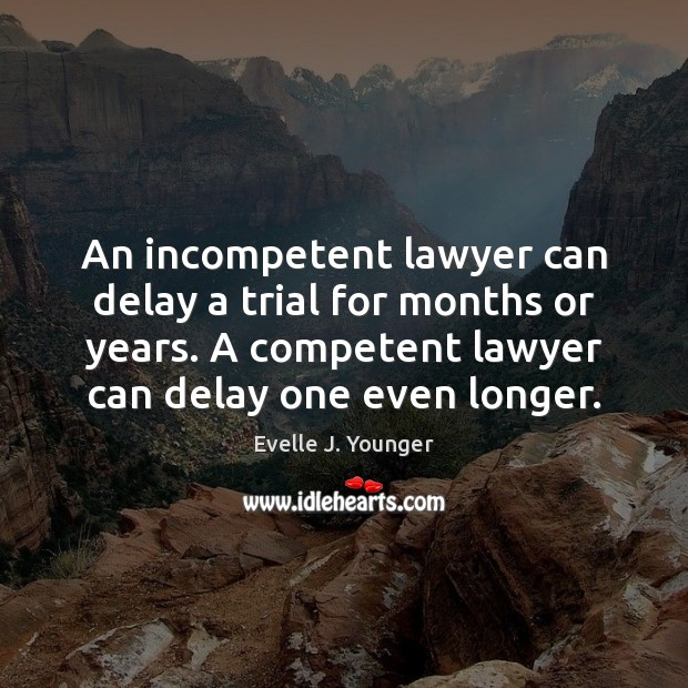 An incompetent lawyer can delay a trial for months or years. A Image