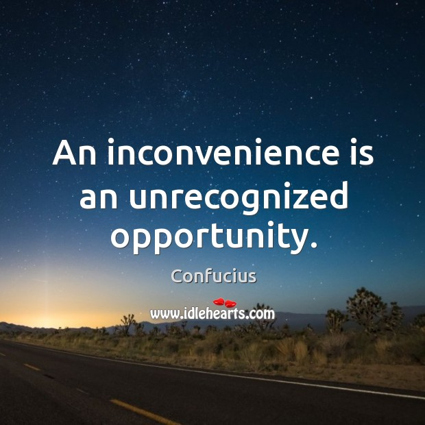 Image, An inconvenience is an unrecognized opportunity.