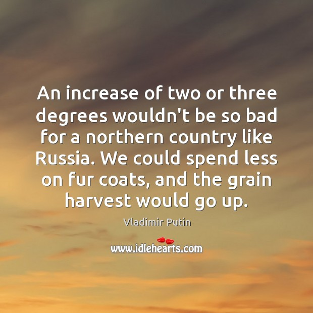 An increase of two or three degrees wouldn't be so bad for Vladimir Putin Picture Quote