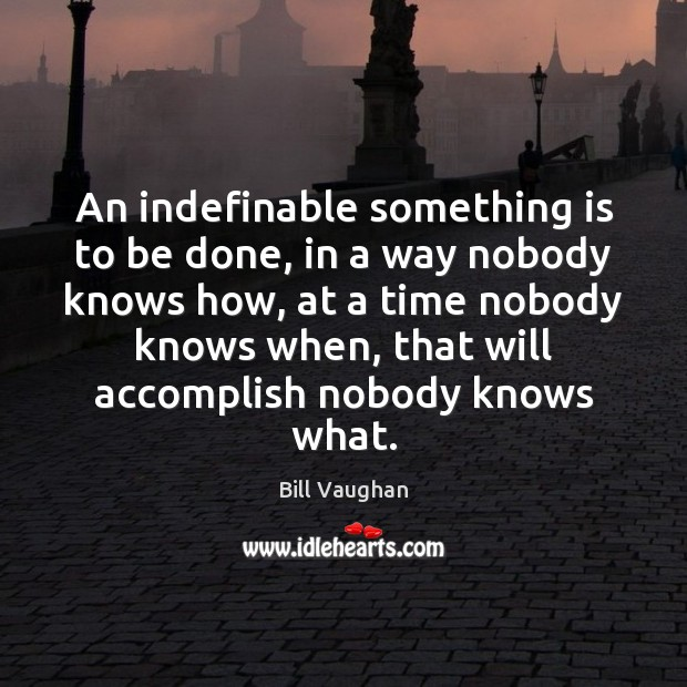 An indefinable something is to be done, in a way nobody knows Image