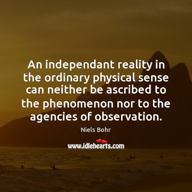 An independant reality in the ordinary physical sense can neither be ascribed Image