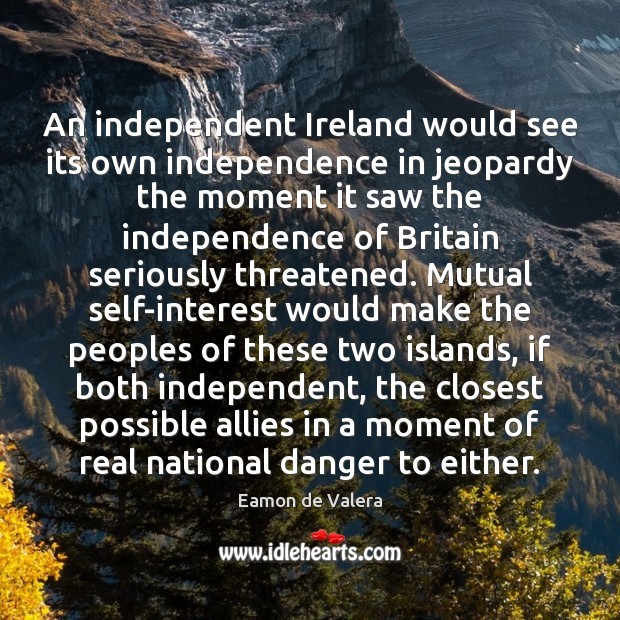 An independent Ireland would see its own independence in jeopardy the moment Eamon de Valera Picture Quote