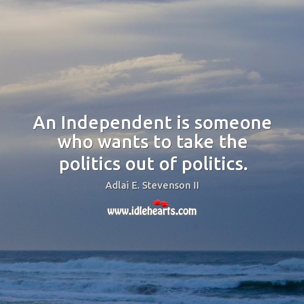 Image, An independent is someone who wants to take the politics out of politics.