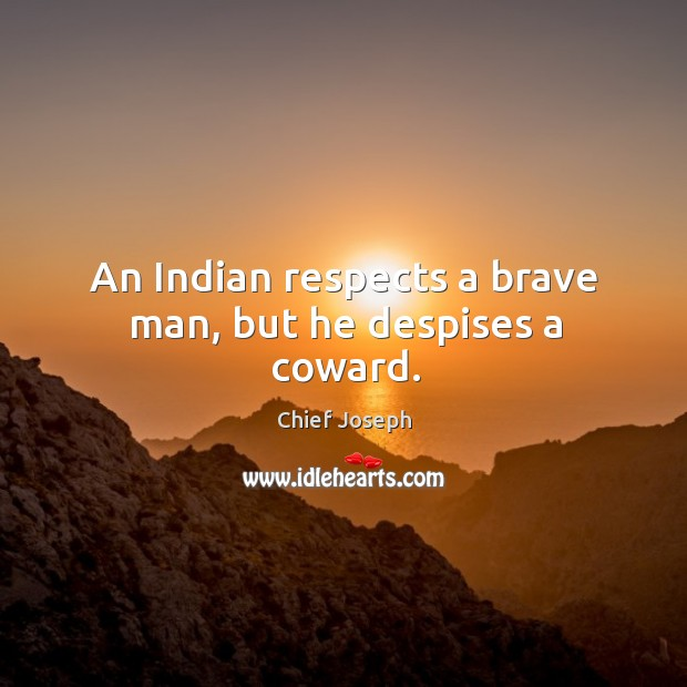 An indian respects a brave man, but he despises a coward. Chief Joseph Picture Quote