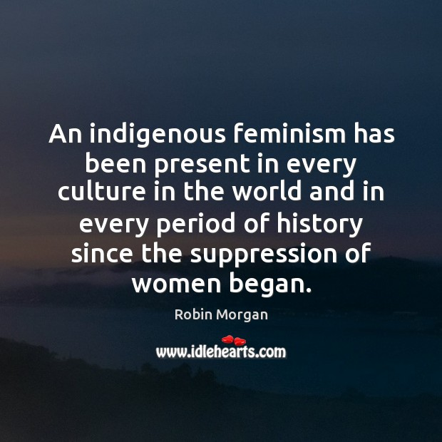 An indigenous feminism has been present in every culture in the world Image