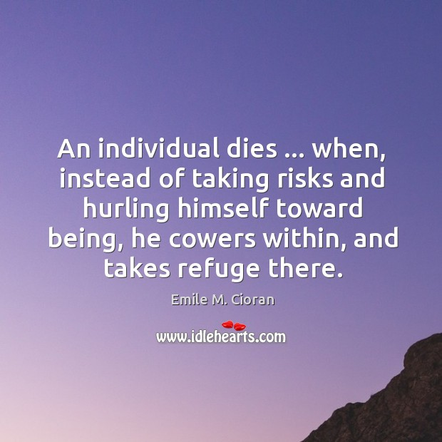 An individual dies … when, instead of taking risks and hurling himself toward Image