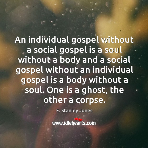 An individual gospel without a social gospel is a soul without a E. Stanley Jones Picture Quote