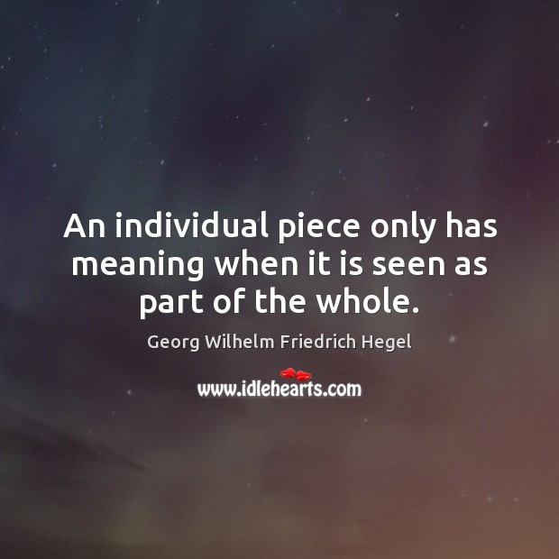 An individual piece only has meaning when it is seen as part of the whole. Georg Wilhelm Friedrich Hegel Picture Quote