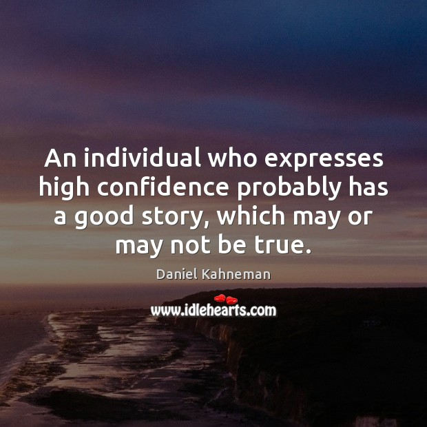 An individual who expresses high confidence probably has a good story, which Image