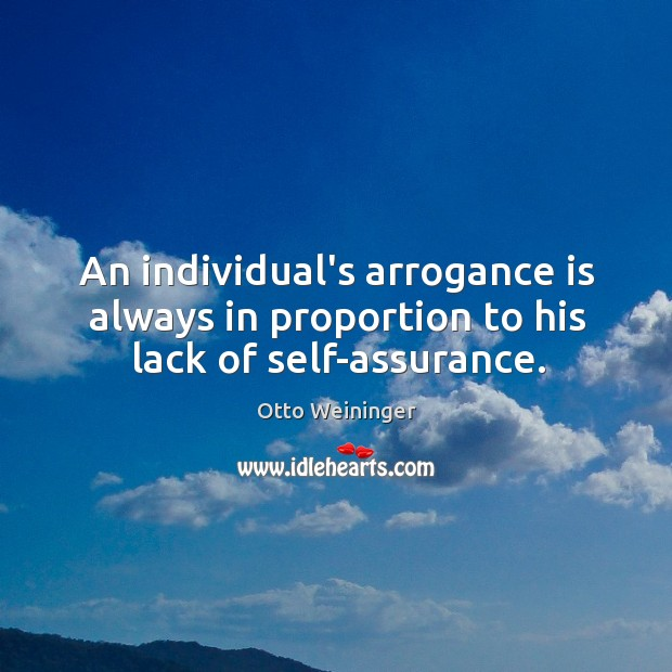 An individual's arrogance is always in proportion to his lack of self-assurance. Otto Weininger Picture Quote