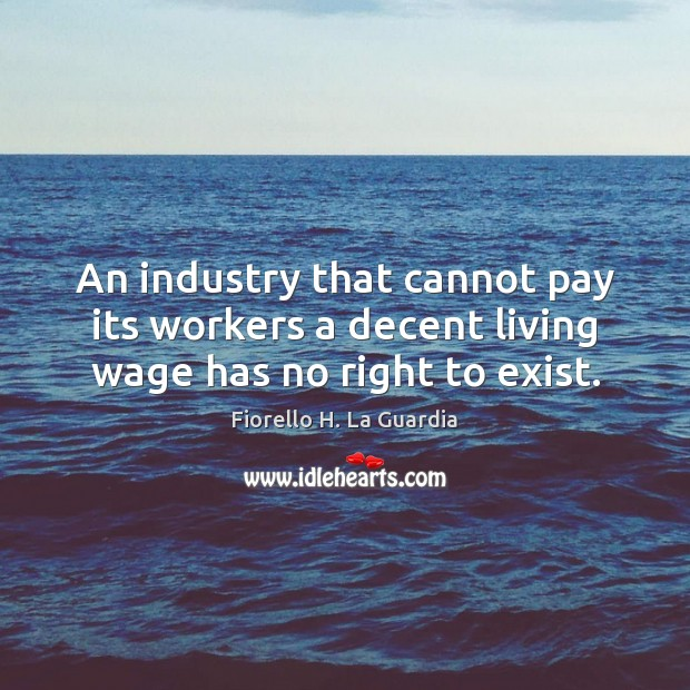 An industry that cannot pay its workers a decent living wage has no right to exist. Image