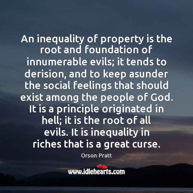 An inequality of property is the root and foundation of innumerable evils; Orson Pratt Picture Quote