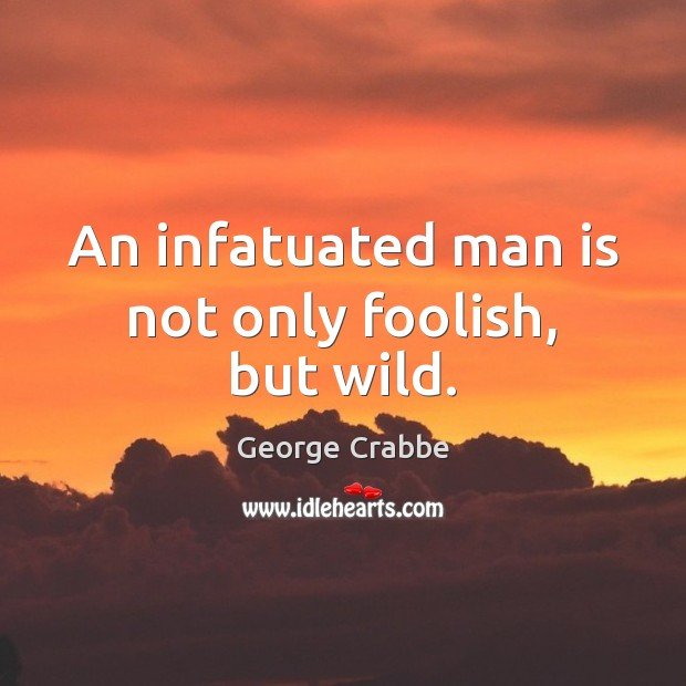 An infatuated man is not only foolish, but wild. George Crabbe Picture Quote