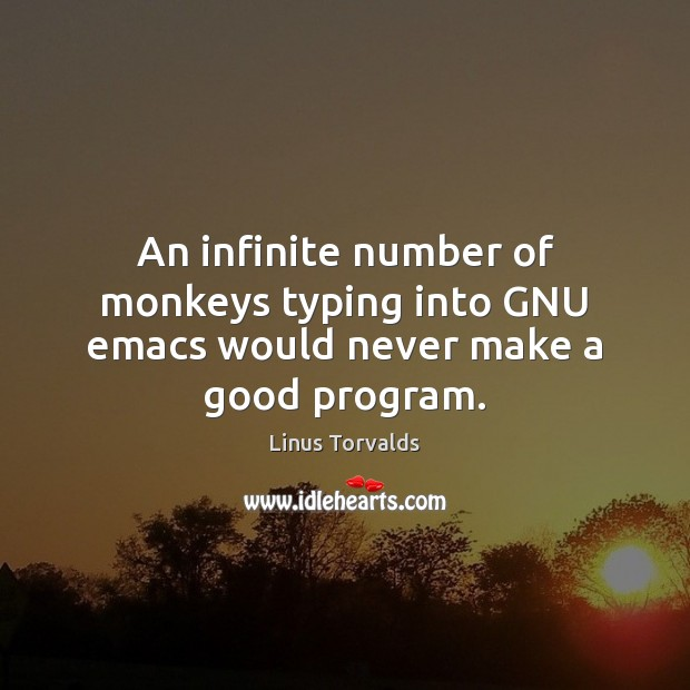 An infinite number of monkeys typing into GNU emacs would never make a good program. Image