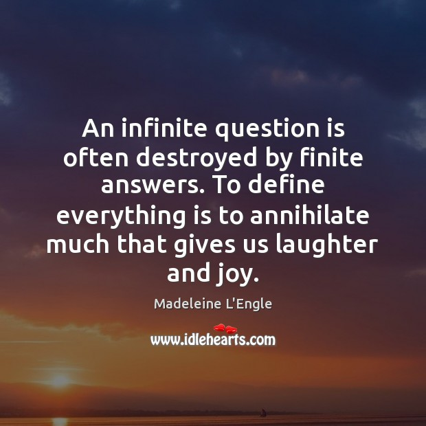 Image, An infinite question is often destroyed by finite answers. To define everything