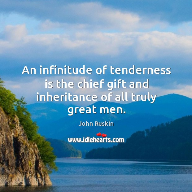 Image, An infinitude of tenderness is the chief gift and inheritance of all truly great men.
